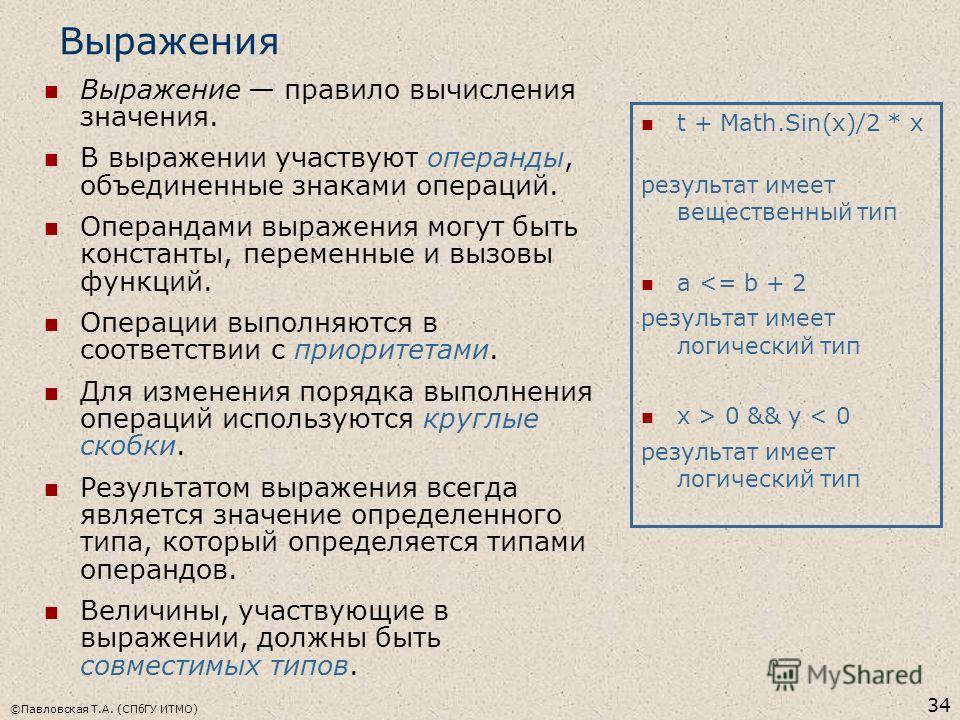©Павловская Т.А. (СПбГУ ИТМО) 34 Выражения Выражение правило вычисления значения. В выражении участвуют операнды, объединенные знаками операций. Операндами выражения могут быть константы, переменные и вызовы функций. Операции выполняются в соответств