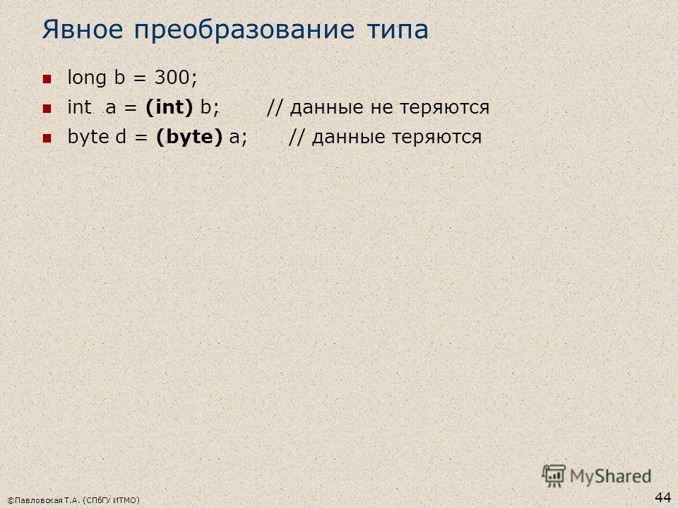 ©Павловская Т.А. (СПбГУ ИТМО) 44 Явное преобразование типа long b = 300; int a = (int) b; // данные не теряются byte d = (byte) a; // данные теряются