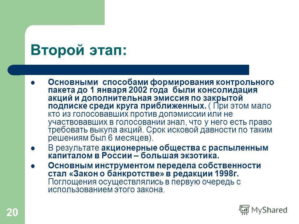 20 Второй этап: Основными способами формирования контрольного пакета до 1 января 2002 года были консолидация акций и дополнительная эмиссия по закрытой подписке среди круга приближенных. ( При этом мало кто из голосовавших против допэмиссии или не уч