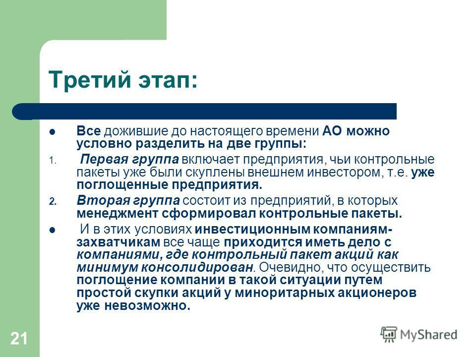 21 Третий этап: Все дожившие до настоящего времени АО можно условно разделить на две группы: 1. Первая группа включает предприятия, чьи контрольные пакеты уже были скуплены внешнем инвестором, т.е. уже поглощенные предприятия. 2. Вторая группа состои