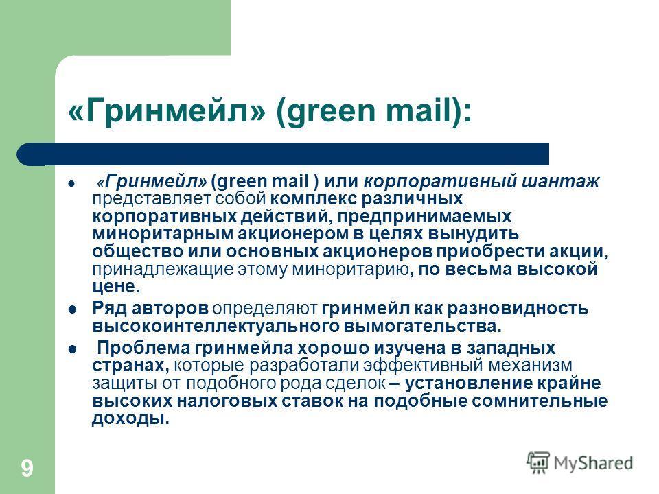 9 «Гринмейл» (green mail): « Гринмейл» (green mail ) или корпоративный шантаж представляет собой комплекс различных корпоративных действий, предпринимаемых миноритарным акционером в целях вынудить общество или основных акционеров приобрести акции, пр