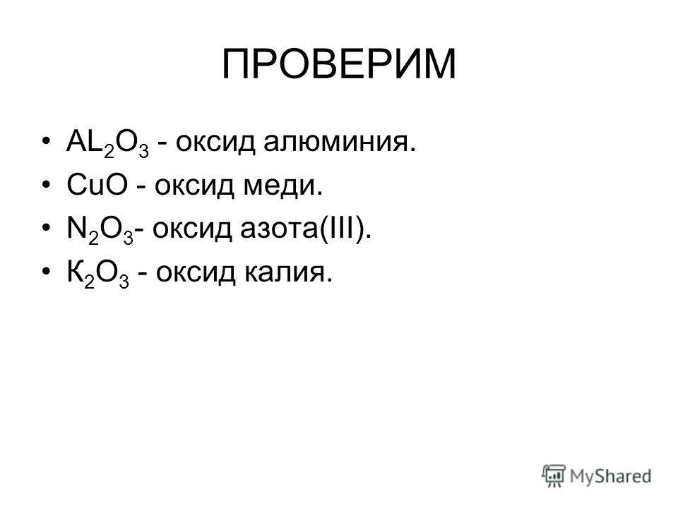 ПРОВЕРИМ AL 2 O 3 - оксид алюминия. CuO - оксид меди. N 2 O 3 - оксид азота(III). К 2 О 3 - оксид калия.