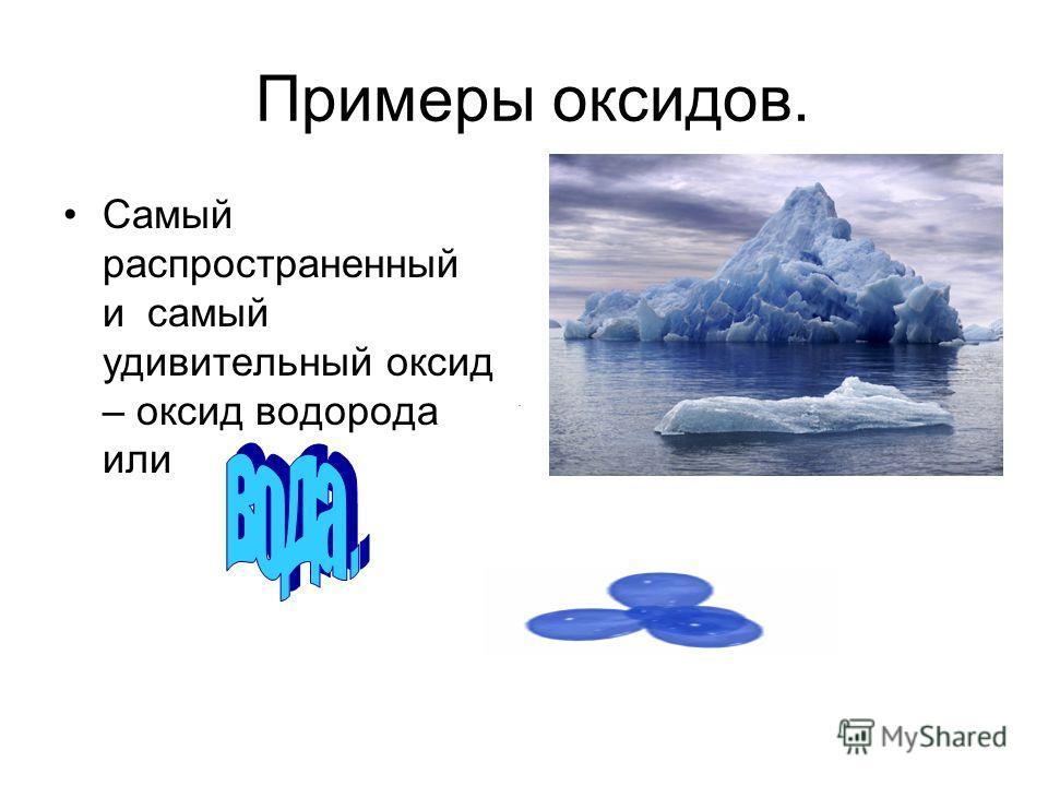 Примеры оксидов. Самый распространенный и самый удивительный оксид – оксид водорода или.