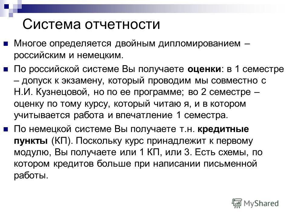 Система отчетности Многое определяется двойным дипломированием – российским и немецким. По российской системе Вы получаете оценки: в 1 семестре – допуск к экзамену, который проводим мы совместно с Н.И. Кузнецовой, но по ее программе; во 2 семестре –