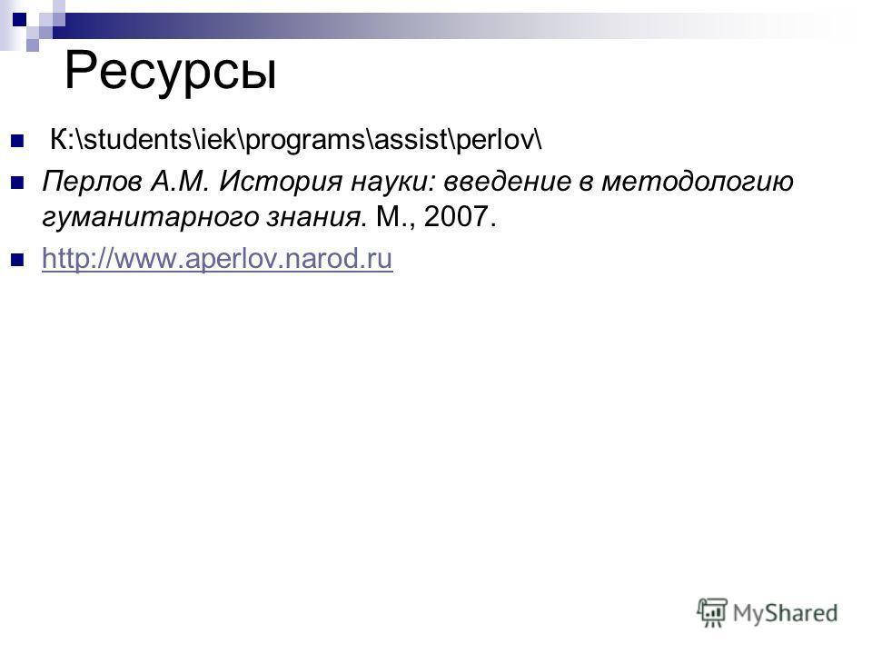 Ресурсы К:\students\iek\programs\assist\perlov\ Перлов А.М. История науки: введение в методологию гуманитарного знания. М., 2007. http://www.aperlov.narod.ru