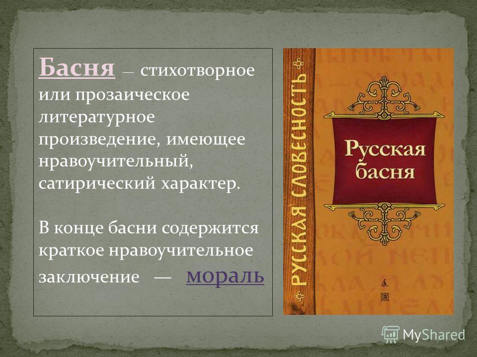 Басня стихотворное или прозаическое литературное произведение, имеющее нравоучительный, сатирический характер. В конце басни содержится краткое нравоучительное заключение мораль