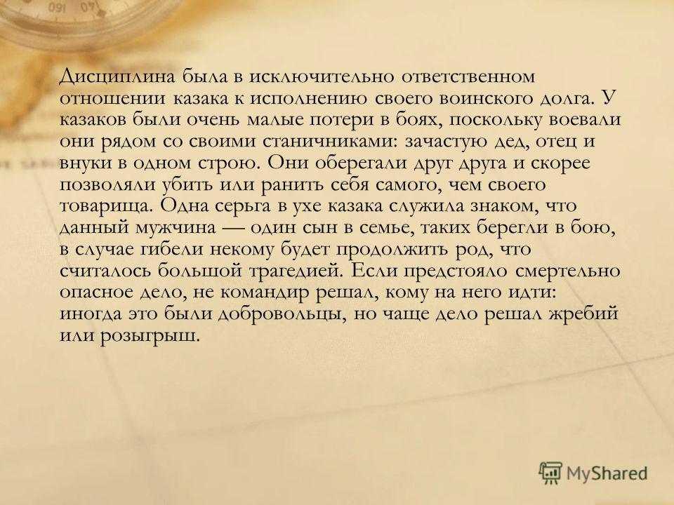 Дисциплина была в исключительно ответственном отношении казака к исполнению своего воинского долга. У казаков были очень малые потери в боях, поскольку воевали они рядом со своими станичниками: зачастую дед, отец и внуки в одном строю. Они оберегали