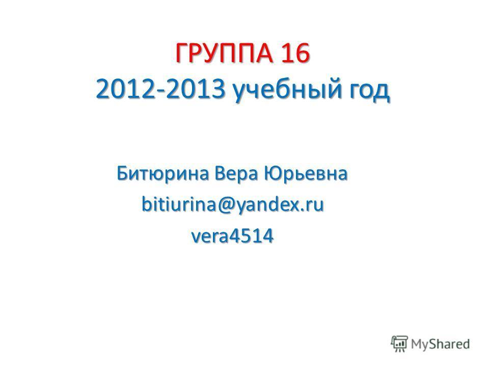 ГРУППА 16 2012-2013 учебный год Битюрина Вера Юрьевна bitiurina@yandex.ruvera4514