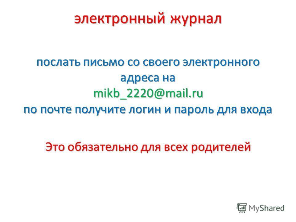 электронный журнал послать письмо со своего электронного адреса на mikb_2220@mail.ru по почте получите логин и пароль для входа Это обязательно для всех родителей