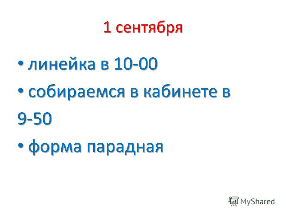 1 сентября линейка в 10-00 линейка в 10-00 собираемся в кабинете в собираемся в кабинете в9-50 форма парадная форма парадная