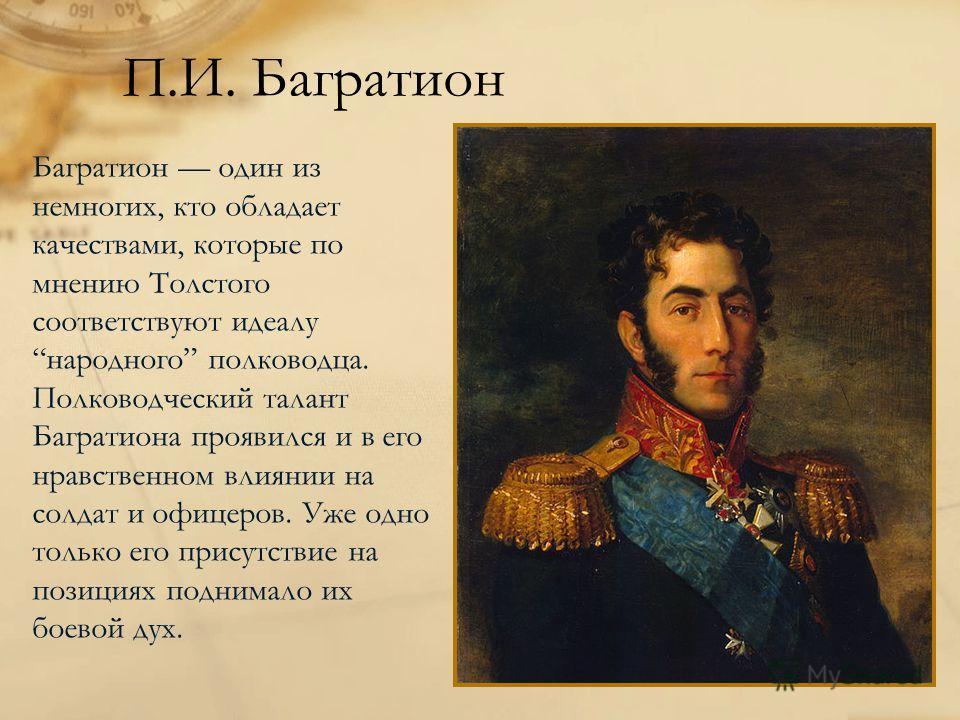 П.И. Багратион Багратион один из немногих, кто обладает качествами, которые по мнению Толстого соответствуют идеалу народного полководца. Полководческий талант Багратиона проявился и в его нравственном влиянии на солдат и офицеров. Уже одно только ег