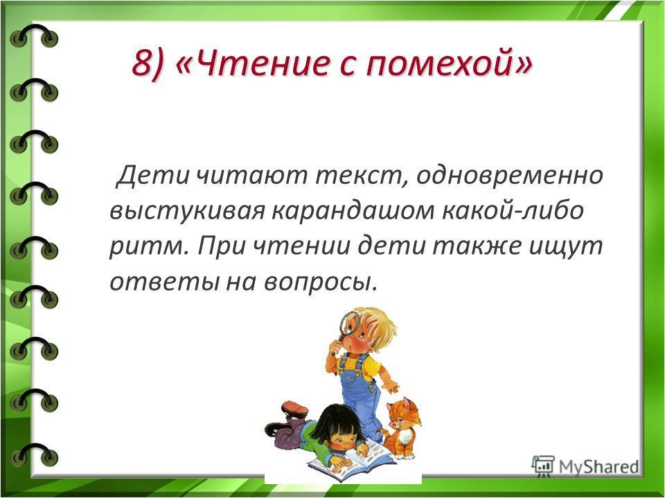 8) «Чтение с помехой» Дети читают текст, одновременно выстукивая карандашом какой-либо ритм. При чтении дети также ищут ответы на вопросы.
