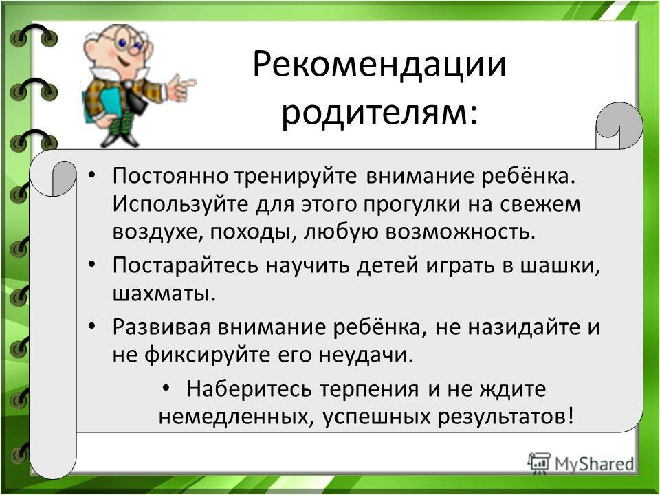 Рекомендации родителям: Постоянно тренируйте внимание ребёнка. Используйте для этого прогулки на свежем воздухе, походы, любую возможность. Постарайтесь научить детей играть в шашки, шахматы. Развивая внимание ребёнка, не назидайте и не фиксируйте ег