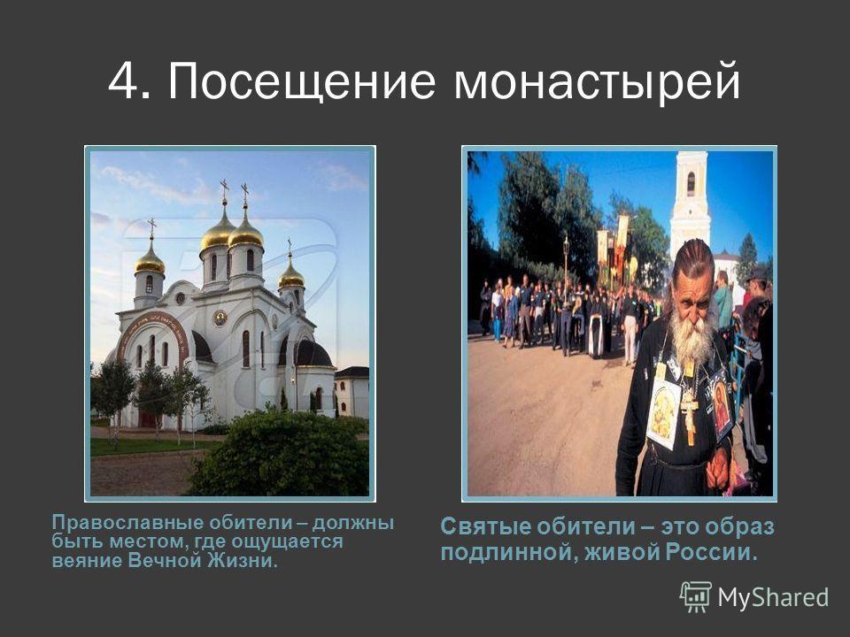 4. Посещение монастырей Православные обители – должны быть местом, где ощущается веяние Вечной Жизни. Святые обители – это образ подлинной, живой России.
