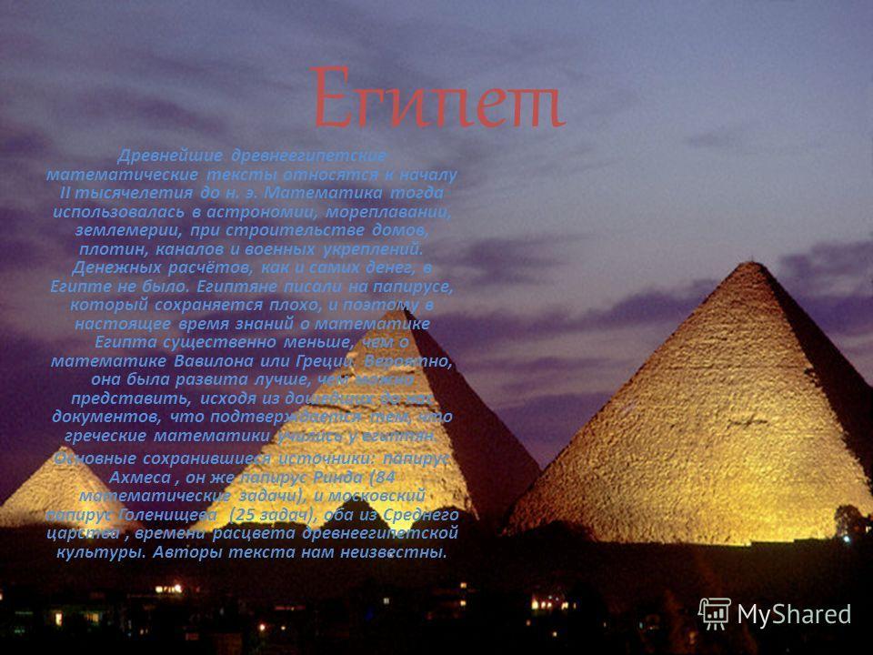 Египет Древнейшие древнеегипетские математические тексты относятся к началу II тысячелетия до н. э. Математика тогда использовалась в астрономии, мореплавании, землемерии, при строительстве домов, плотин, каналов и военных укреплений. Денежных расчёт
