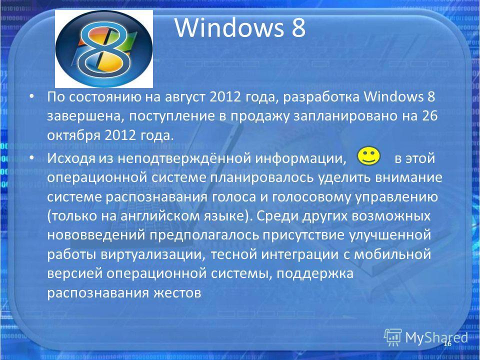 Windows 8 По состоянию на август 2012 года, разработка Windows 8 завершена, поступление в продажу запланировано на 26 октября 2012 года. Исходя из неподтверждённой информации, в этой операционной системе планировалось уделить внимание системе распозн