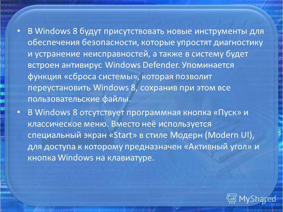 В Windows 8 будут присутствовать новые инструменты для обеспечения безопасности, которые упростят диагностику и устранение неисправностей, а также в систему будет встроен антивирус Windows Defender. Упоминается функция «сброса системы», которая позво