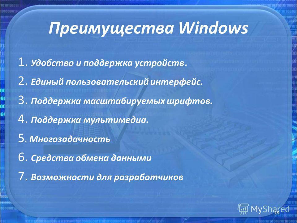 Преимущества Windows 1. Удобство и поддержка устройств. 2. Единый пользовательский интерфейс. 3. Поддержка масштабируемых шрифтов. 4. Поддержка мультимедиа. 5. Многозадачность 6. Средства обмена данными 7. Возможности для разработчиков 19