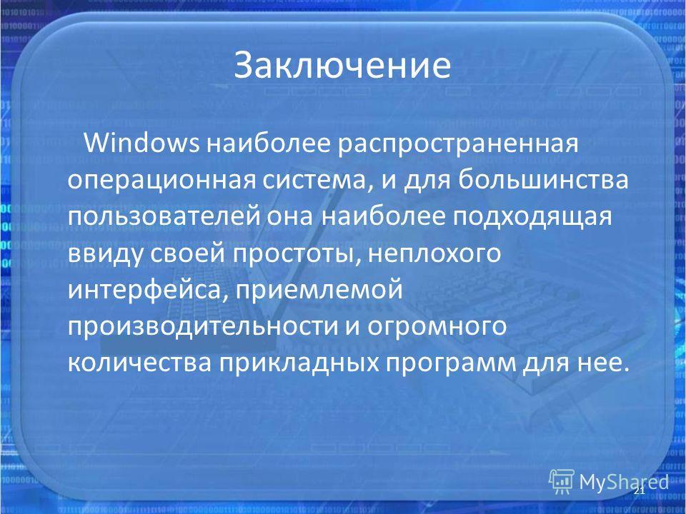 Заключение Windows наиболее распространенная операционная система, и для большинства пользователей она наиболее подходящая ввиду своей простоты, неплохого интерфейса, приемлемой производительности и огромного количества прикладных программ для нее. 2