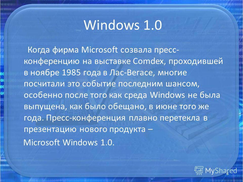 Windows 1.0 Когда фирма Microsoft созвала пресс- конференцию на выставке Comdex, проходившей в ноябре 1985 года в Лас-Вегасе, многие посчитали это событие последним шансом, особенно после того как среда Windows не была выпущена, как было обещано, в и