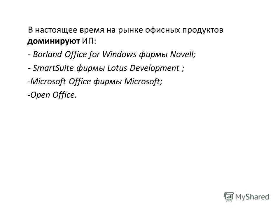 В настоящее время на рынке офисных продуктов доминируют ИП: - Borland Office for Windows фирмы Novell; - SmartSuite фирмы Lotus Development ; -Microsoft Office фирмы Microsoft; -Open Office.