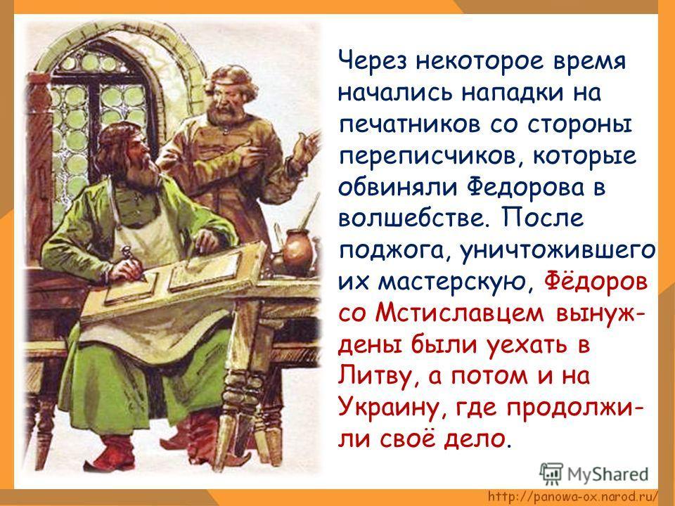 Через некоторое время начались нападки на печатников со стороны переписчиков, которые обвиняли Федорова в волшебстве. После поджога, уничтожившего их мастерскую, Фёдоров со Мстиславцем вынуж- дены были уехать в Литву, а потом и на Украину, где продол