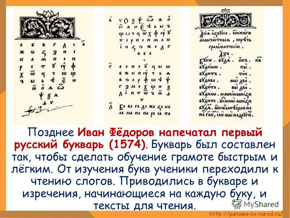 Позднее Иван Фёдоров напечатал первый русский букварь (1574). Букварь был составлен так, чтобы сделать обучение грамоте быстрым и лёгким. От изучения букв ученики переходили к чтению слогов. Приводились в букваре и изречения, начинающиеся на каждую б