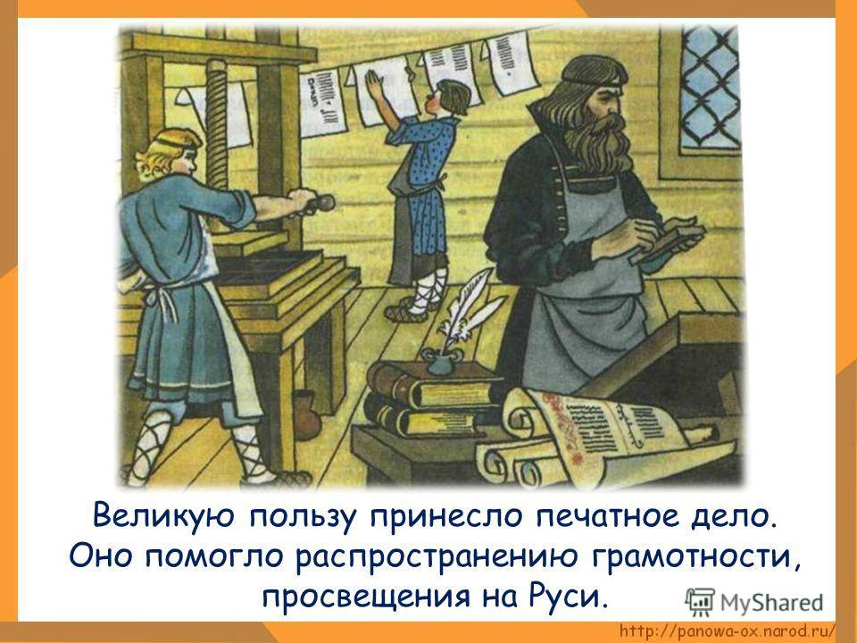 Великую пользу принесло печатное дело. Оно помогло распространению грамотности, просвещения на Руси.