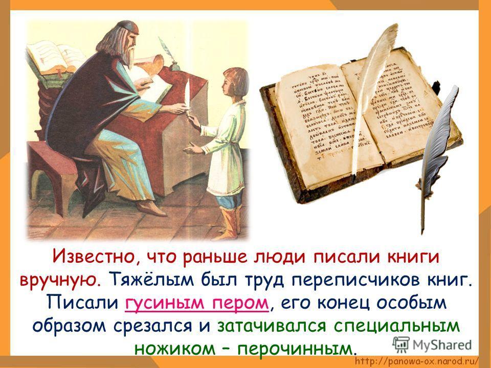 Известно, что раньше люди писали книги вручную. Тяжёлым был труд переписчиков книг. Писали гусиным пером, его конец особым образом срезался и затачивался специальным ножиком – перочинным.