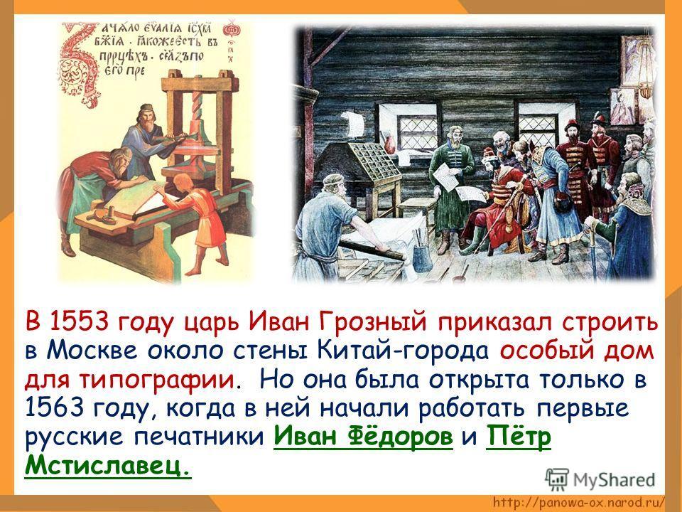 В 1553 году царь Иван Грозный приказал строить в Москве около стены Китай-города особый дом для типографии. Но она была открыта только в 1563 году, когда в ней начали работать первые русские печатники Иван Фёдоров и Пётр Мстиславец.