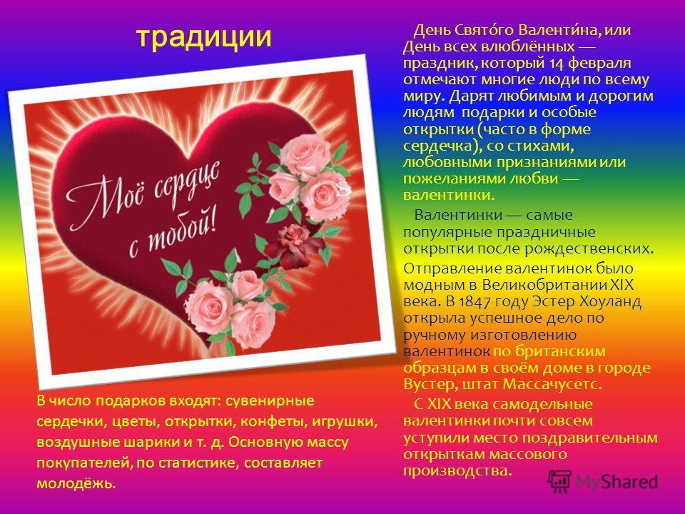 традиции День Свято́го Валенти́на, или День всех влюблённых праздник, который 14 февраля отмечают многие люди по всему миру. Дарят любимым и дорогим людям подарки и особые открытки (часто в форме сердечка), со стихами, любовными признаниями или пожел
