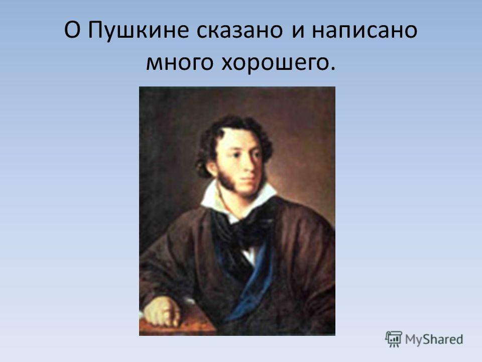 О Пушкине сказано и написано много хорошего.