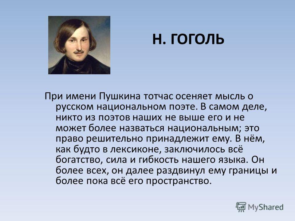 Н. ГОГОЛЬ При имени Пушкина тотчас осеняет мысль о русском национальном поэте. В самом деле, никто из поэтов наших не выше его и не может более назваться национальным; это право решительно принадлежит ему. В нём, как будто в лексиконе, заключилось вс