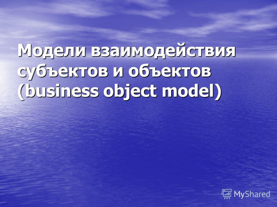 Модели взаимодействия субъектов и объектов (business object model)