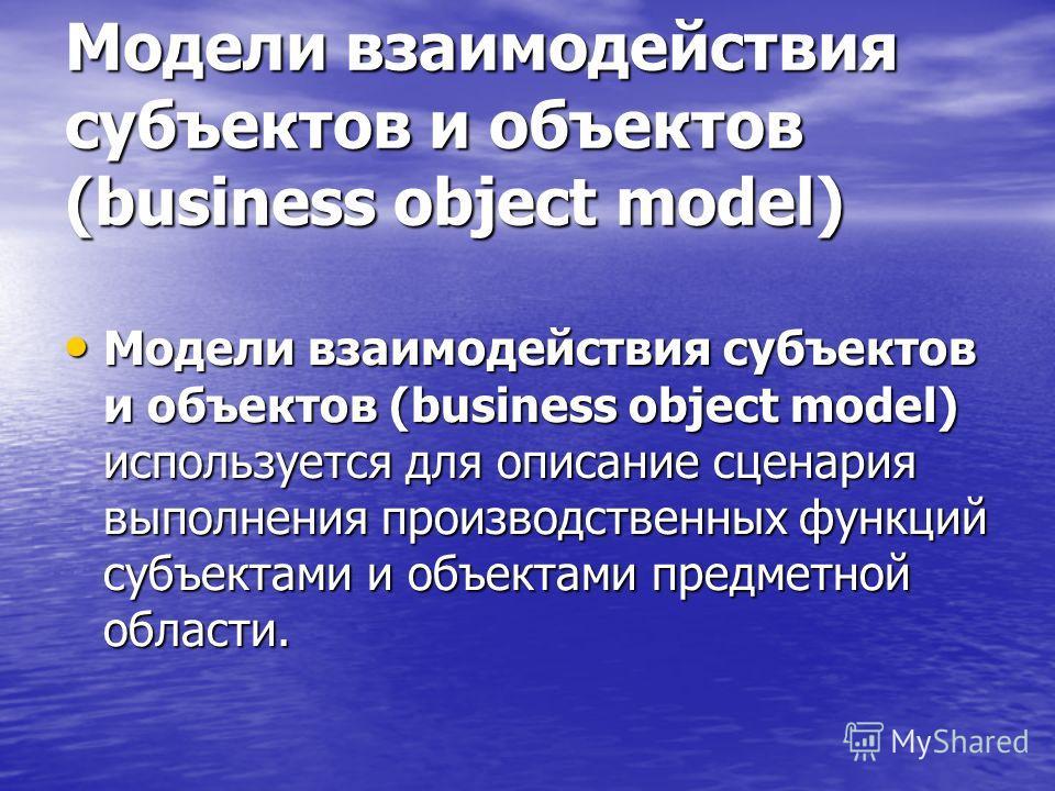 Модели взаимодействия субъектов и объектов (business object model) Модели взаимодействия субъектов и объектов (business object model) используется для описание сценария выполнения производственных функций субъектами и объектами предметной области. Мо