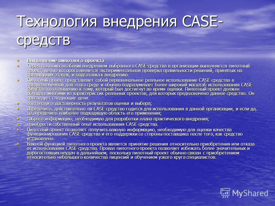 Технология внедрения CASE- средств Выполнение пилотного проекта Выполнение пилотного проекта Перед полномасштабным внедрением выбранного CASE-средства в организации выполняется пилотный проект, целью которого является экспериментальная проверка прави