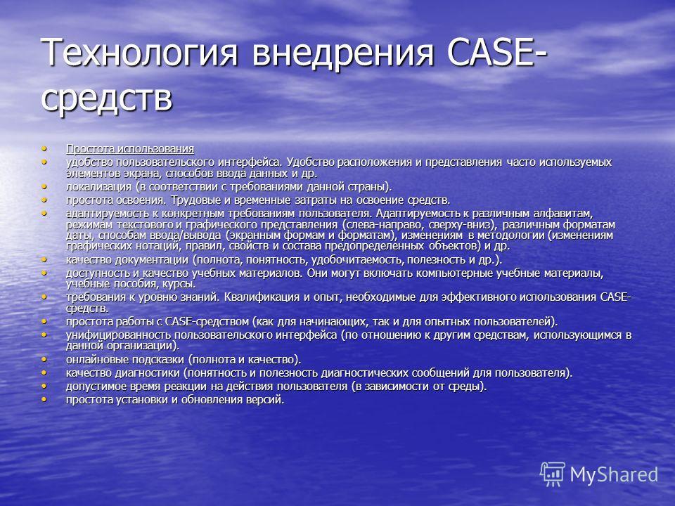 Технология внедрения CASE- средств Простота использования Простота использования удобство пользовательского интерфейса. Удобство расположения и представления часто используемых элементов экрана, способов ввода данных и др. удобство пользовательского