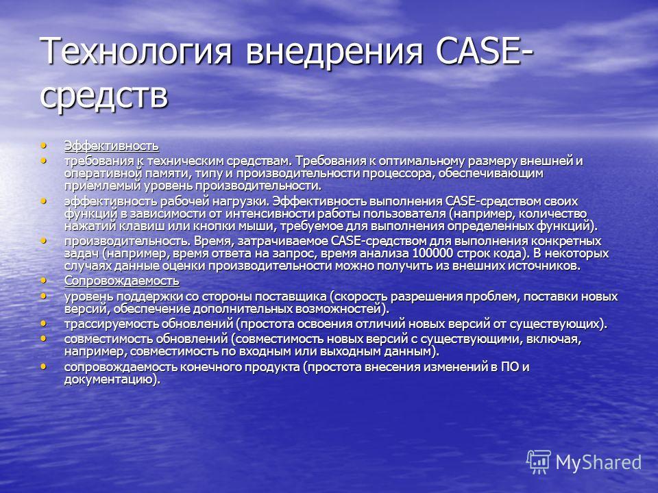 Технология внедрения CASE- средств Эффективность Эффективность требования к техническим средствам. Требования к оптимальному размеру внешней и оперативной памяти, типу и производительности процессора, обеспечивающим приемлемый уровень производительно
