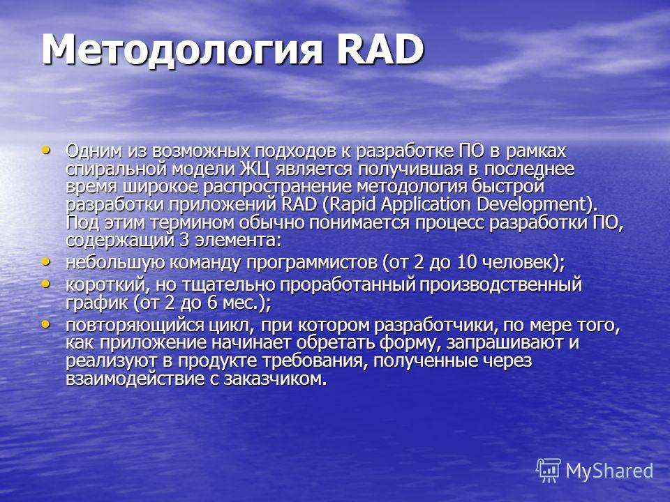 Методология RAD Одним из возможных подходов к разработке ПО в рамках спиральной модели ЖЦ является получившая в последнее время широкое распространение методология быстрой разработки приложений RAD (Rapid Application Development). Под этим термином о