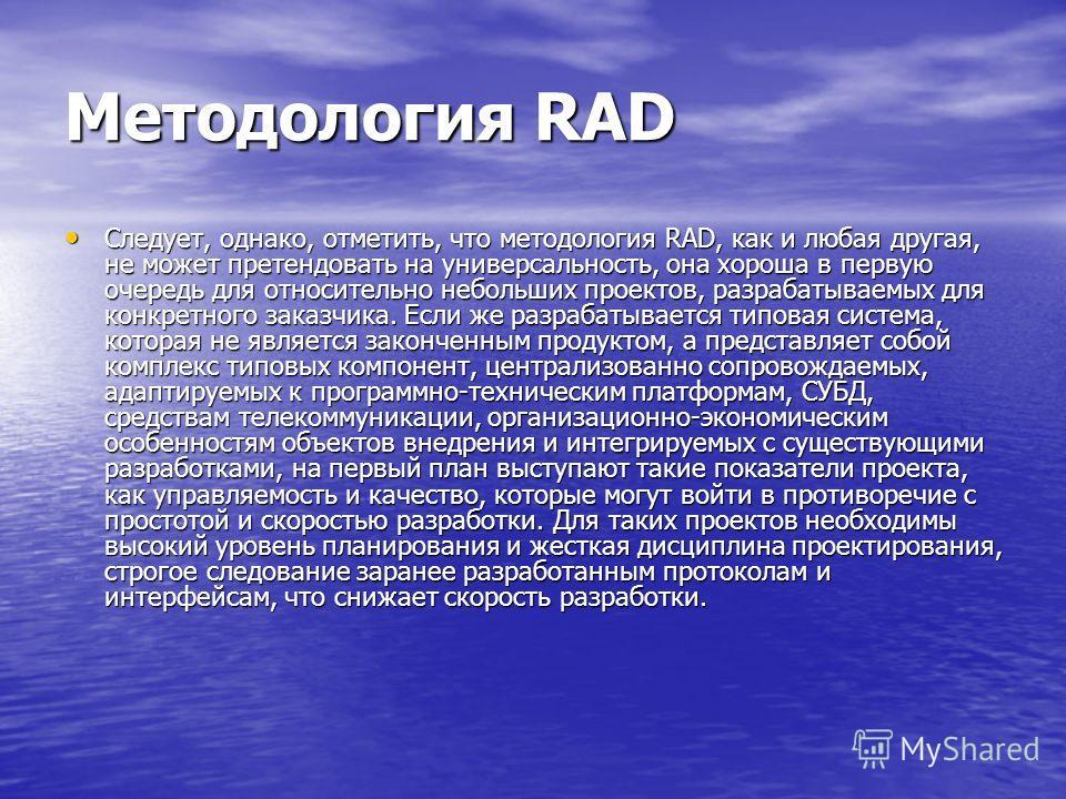 Методология RAD Следует, однако, отметить, что методология RAD, как и любая другая, не может претендовать на универсальность, она хороша в первую очередь для относительно небольших проектов, разрабатываемых для конкретного заказчика. Если же разрабат
