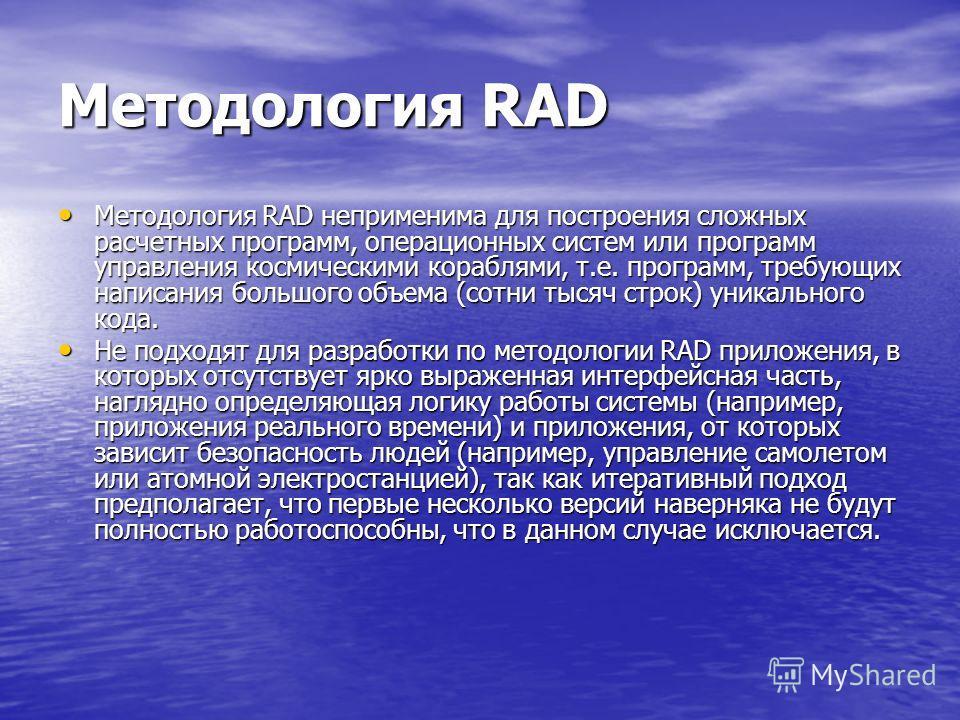 Методология RAD Методология RAD неприменима для построения сложных расчетных программ, операционных систем или программ управления космическими кораблями, т.е. программ, требующих написания большого объема (сотни тысяч строк) уникального кода. Методо