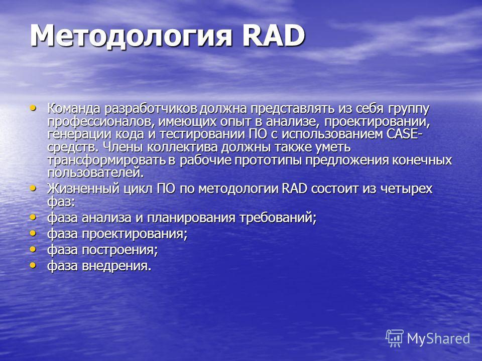 Методология RAD Команда разработчиков должна представлять из себя группу профессионалов, имеющих опыт в анализе, проектировании, генерации кода и тестировании ПО с использованием CASE- средств. Члены коллектива должны также уметь трансформировать в р