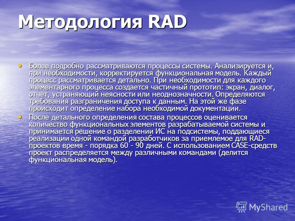 Методология RAD Более подробно рассматриваются процессы системы. Анализируется и, при необходимости, корректируется функциональная модель. Каждый процесс рассматривается детально. При необходимости для каждого элементарного процесса создается частичн