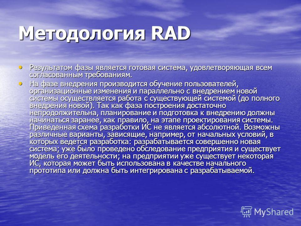 Методология RAD Результатом фазы является готовая система, удовлетворяющая всем согласованным требованиям. Результатом фазы является готовая система, удовлетворяющая всем согласованным требованиям. На фазе внедрения производится обучение пользователе
