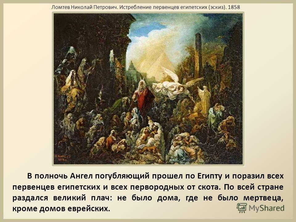 В полночь Ангел погубляющий прошел по Египту и поразил всех первенцев египетских и всех первородных от скота. По всей стране раздался великий плач: не было дома, где не было мертвеца, кроме домов еврейских. Ломтев Николай Петрович. Истребление первен
