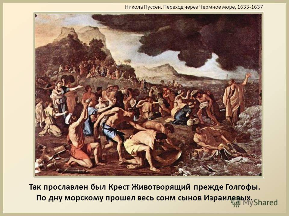 Так прославлен был Крест Животворящий прежде Голгофы. По дну морскому прошел весь сонм сынов Израилевых. Никола Пуссен. Переход через Чермное море, 1633-1637
