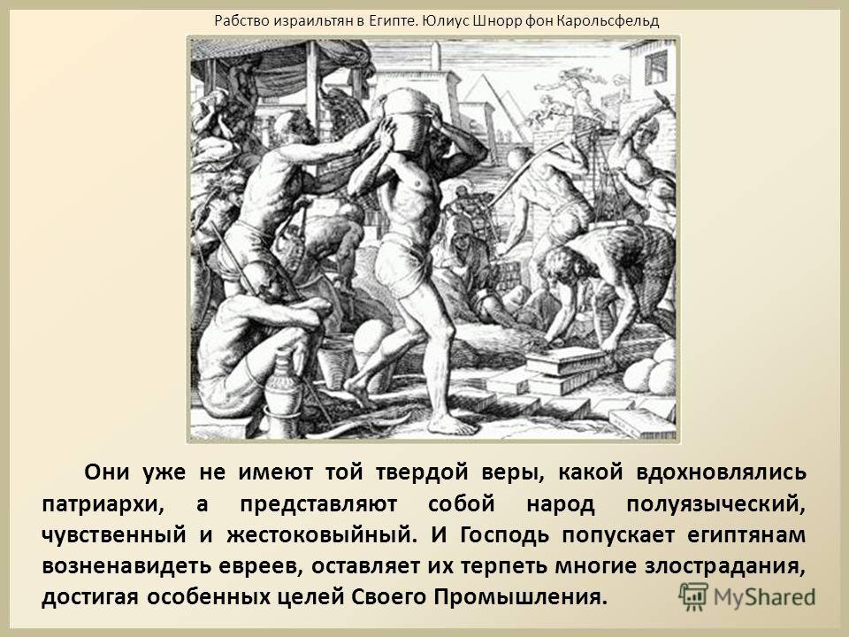 Они уже не имеют той твердой веры, какой вдохновлялись патриархи, а представляют собой народ полуязыческий, чувственный и жестоковыйный. И Господь попускает египтянам возненавидеть евреев, оставляет их терпеть многие злострадания, достигая особенных