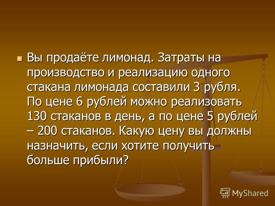 Вы продаёте лимонад. Затраты на производство и реализацию одного стакана лимонада составили 3 рубля. По цене 6 рублей можно реализовать 130 стаканов в день, а по цене 5 рублей – 200 стаканов. Какую цену вы должны назначить, если хотите получить больш