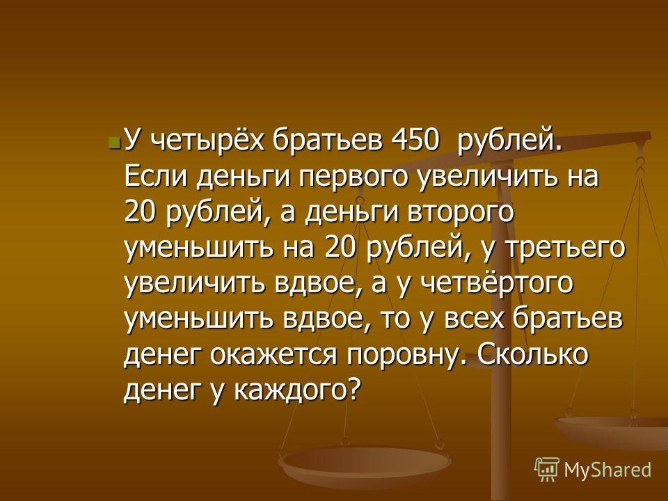 У четырёх братьев 450 рублей. Если деньги первого увеличить на 20 рублей, а деньги второго уменьшить на 20 рублей, у третьего увеличить вдвое, а у четвёртого уменьшить вдвое, то у всех братьев денег окажется поровну. Сколько денег у каждого? У четырё