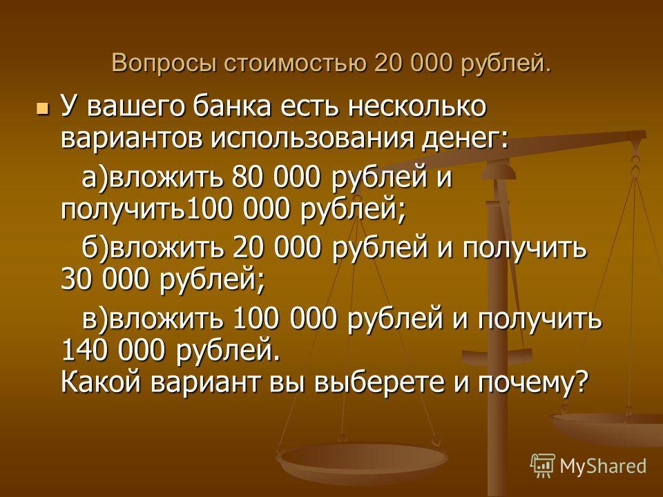 Вопросы стоимостью 20 000 рублей. У вашего банка есть несколько вариантов использования денег: У вашего банка есть несколько вариантов использования денег: а)вложить 80 000 рублей и получить100 000 рублей; а)вложить 80 000 рублей и получить100 000 ру